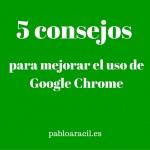 5 consejos muy sencillos para mejorar el uso de Google Chrome