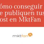 Cómo conseguir que publiquen tus post en MktFan
