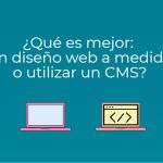¿Qué es mejor: un diseño web a medida o utilizar un sistema CMS?